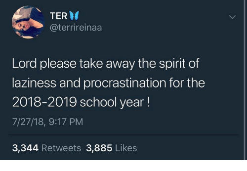 School, Spirit, and Laziness: TER  @terrireinaa  Lord please take away the spirit of  laziness and procrastination for the  2018-2019 school year!  7/27/18, 9:17 PM  3,344 Retweets 3,885 Likes