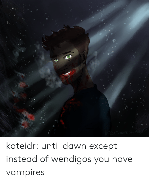 Tumblr, Blog, and Dawn: terdr Tuausle kateidr:  until dawn except instead of wendigos you have vampires