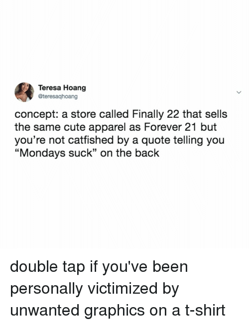 "teresa: Teresa Hoang  @teresaqhoang  concept: a store called Finally 22 that sells  the same cute apparel as Forever 21 but  you're not cattished by a quote telling you  ""Mondays suck"" on the back double tap if you've been personally victimized by unwanted graphics on a t-shirt"