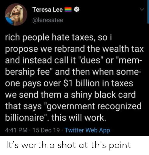 "fee: Teresa Lee =  @leresatee  rich people hate taxes, so i  propose we rebrand the wealth tax  and instead call it ""dues"" or ""mem-  bership fee"" and then when some-  one pays over $1 billion in taxes  we send them a shiny black card  that says ""government recognized  billionaire"". this will work.  4:41 PM 15 Dec 19 Twitter Web App It's worth a shot at this point"