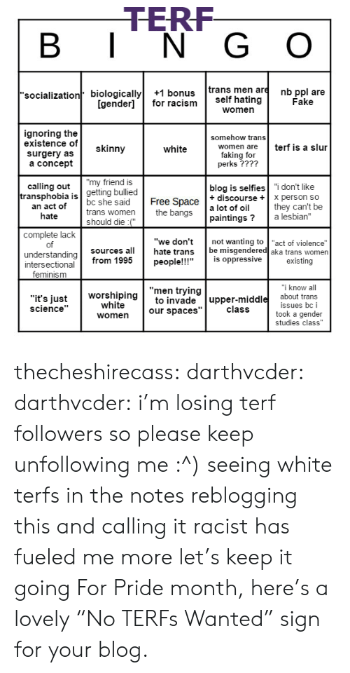 """oppressive: TERF  B I N G O  'socialization biologically+1 bonus trans men are nb ppl are  Fake  [gender]for racism self hating  women  ignoring the  existence of  surgery as  a concept  somehow trans  skinny  terf is a slur  women are  white  faking for  perks ????  calling out""""my friend is  blog is selfies """"i don't like  getting bullied  ransphobia is  an act of  hate  Free Space  the bangs  t discourseX person so  bc she said  trans women  should die :(""""  a lot of oil  paintings? a lesbian""""  not wanting to """"act of violence""""  they can't be  complete lack  of  understanding  """"we don't  hate trans  sources all  be misgendered aka trans women  people!!!""""is oppressive  existing  intersectional from 1995  feminism  know al  """"men trying  """"it's justto invade upper-middle about trans  worshiping  white  issues bc i  took a gender  science""""  class  women our spaces""""  studies class"""" thecheshirecass: darthvcder:  darthvcder:  i'm losing terf followers so please keep unfollowing me :^)  seeing white terfs in the notes reblogging this and calling it racist has fueled me more let's keep it going  For Pride month, here's a lovely""""No TERFs Wanted"""" sign for your blog."""