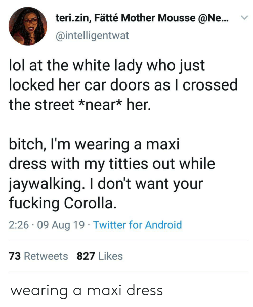 Android, Bitch, and Fucking: teri.zin, Fätté Mother Mousse @Ne...  @intelligentwat  lol at the white lady who just  locked her car doors as l crossed  the street *near* her.  bitch, I'm wearing a maxi  dress with my titties out while  jaywalking. I don't want your  fucking Corolla.  2:26 09 Aug 19 Twitter for Android  73 Retweets 827 Likes wearing a maxi dress