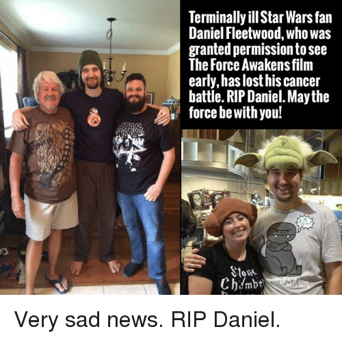 Rip Daniel: Terminally illStar Warsfan  Daniel Fleetwood, who was  granted permission to see  The Force Awakens film  early, has lost his cancer  battle. RIP Daniel. Maythe  force be With you!  Ch mbe Very sad news. RIP Daniel.