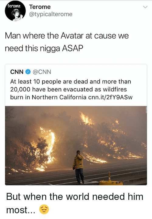 cnn.com, Memes, and Avatar: terome  Terome  @typicalterome  Man where the Avatar at cause we  need this nigga ASAP  CNN@CNN  At least 10 people are dead and more than  20,000 have been evacuated as wildfires  burn in Northern California cnn.it/2fY9ASw But when the world needed him most... 😔