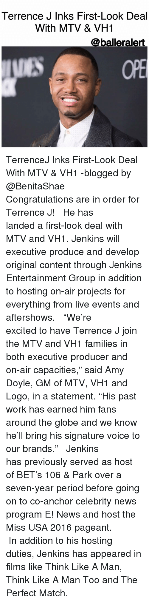 """miss usa: Terrence J Inks First-Look Deal  With MTV & VH1  @balleralert TerrenceJ Inks First-Look Deal With MTV & VH1 -blogged by @BenitaShae ⠀⠀⠀⠀⠀⠀⠀ ⠀⠀⠀⠀⠀⠀⠀ Congratulations are in order for Terrence J! ⠀⠀⠀⠀⠀⠀⠀ ⠀⠀⠀⠀⠀⠀⠀ He has landed a first-look deal with MTV and VH1. Jenkins will executive produce and develop original content through Jenkins Entertainment Group in addition to hosting on-air projects for everything from live events and aftershows. ⠀⠀⠀⠀⠀⠀⠀ ⠀⠀⠀⠀⠀⠀⠀ """"We're excited to have Terrence J join the MTV and VH1 families in both executive producer and on-air capacities,"""" said Amy Doyle, GM of MTV, VH1 and Logo, in a statement. """"His past work has earned him fans around the globe and we know he'll bring his signature voice to our brands."""" ⠀⠀⠀⠀⠀⠀⠀ ⠀⠀⠀⠀⠀⠀⠀ Jenkins has previously served as host of BET's 106 & Park over a seven-year period before going on to co-anchor celebrity news program E! News and host the Miss USA 2016 pageant. ⠀⠀⠀⠀⠀⠀⠀ ⠀⠀⠀⠀⠀⠀⠀ In addition to his hosting duties, Jenkins has appeared in films like Think Like A Man, Think Like A Man Too and The Perfect Match."""