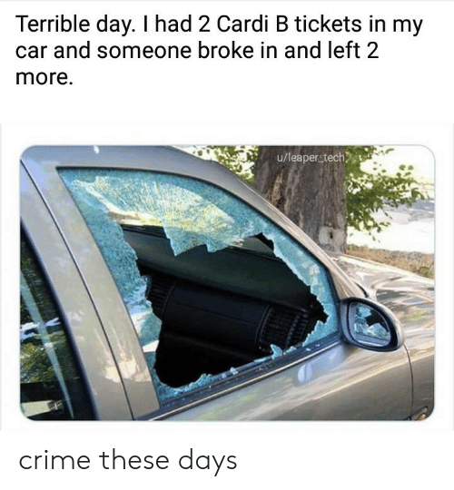 Crime, Cardi B, and Day: Terrible day. I had 2 Cardi B tickets in my  and someone broke in and left 2  more.  u/leaper tech crime these days