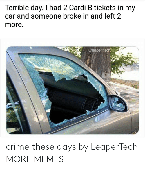 Crime, Dank, and Memes: Terrible day. I had 2 Cardi B tickets in my  and someone broke in and left 2  more.  u/leaper tech crime these days by LeaperTech MORE MEMES