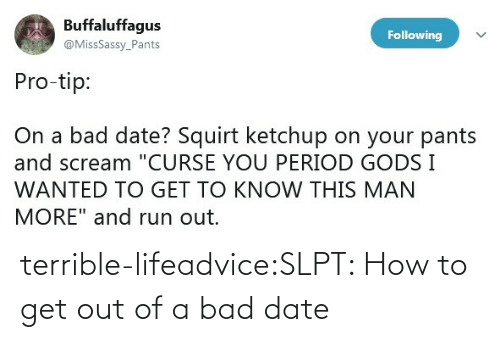 terrible: terrible-lifeadvice:SLPT: How to get out of a bad date