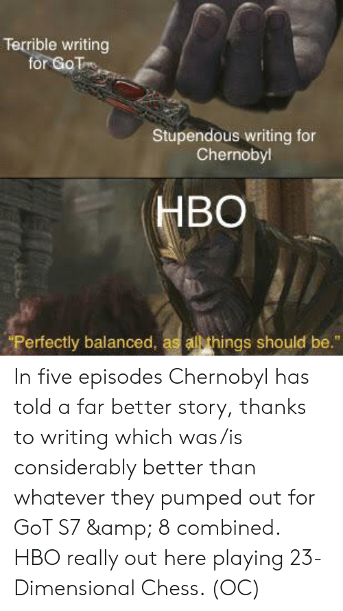"Dimensional Chess: Terrible writing  for GoT  Stupendous writing for  Chernoby!  HBO  ""Perfectly balanced, as all things should be."" In five episodes Chernobyl has told a far better story, thanks to writing which was/is considerably better than whatever they pumped out for GoT S7 & 8 combined. HBO really out here playing 23-Dimensional Chess. (OC)"