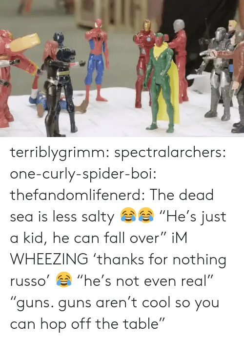 "fall over: terriblygrimm:  spectralarchers:  one-curly-spider-boi:  thefandomlifenerd: The dead sea is less salty 😂😂  ""He's just a kid, he can fall over""  iM WHEEZING   'thanks for nothing russo' 😂  ""he's not even real"" ""guns. guns aren't cool so you can hop off the table"""