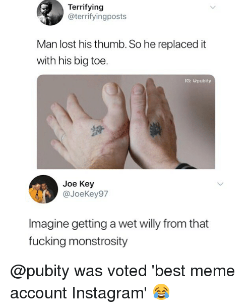Fucking, Instagram, and Meme: Terrifying  @terrifyingposts  Man lost his thumb. So he replaced it  with his big toe.  IG: @pubity  Joe Key  @JoeKey97  Imagine getting a wet willy from that  fucking monstrosity @pubity was voted 'best meme account Instagram' 😂