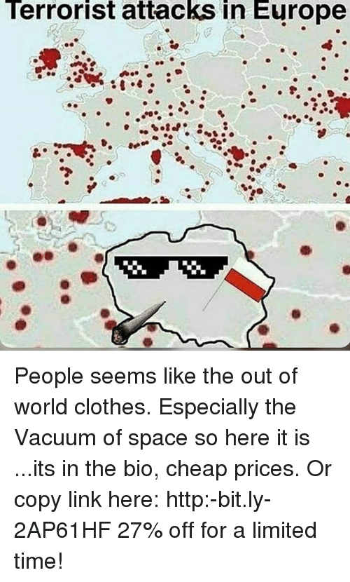 Clothes, Memes, and Europe: Terrorist  attacks  in  Europe People seems like the out of world clothes. Especially the Vacuum of space so here it is ...its in the bio, cheap prices. Or copy link here: http:-bit.ly-2AP61HF 27% off for a limited time!