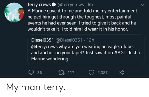 Saw, Terry Crews, and Eagle: terry crews  A Marine gave it to me and told me my entertainment  helped him get through the toughest, most painful  events he had ever seen. I tried to give it back and he  wouldn't take it. I told him l'd wear it in his honor.  @terrycrews 6h  Comeo  Find  e  Diesel0351@Diesel0351 12h  @terrycrews why are you wearing an eagle, globe,  and anchor on your lapel? Just saw it on #AGT. Just a  Marine wondering.  L117  36  2,387 My man terry.
