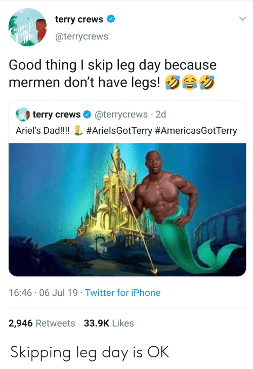 Dad, Iphone, and Terry Crews: terry crews  Comep  Find  me  @terrycrews  Good thing I skip leg day because  mermen don't have legs!  terry crews  @terrycrews 2d  Ariel's Dad!!!!  #ArielsGotTerry #AmericasGotTerry  16:46 06 Jul 19 Twitter for iPhone  2,946 Retweets 33.9K Likes Skipping leg day is OK
