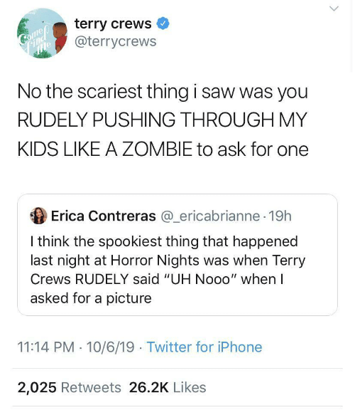 "iphone 2: terry crews  @terrycrews  Come  mle  No the scariest thing i saw was you  RUDELY PUSHING THROUGH MY  KIDS LIKE A ZOMBIE to ask for one  Erica Contreras @_ericabrianne 19h  I think the spookiest thing that happened  last night at Horror Nights was when Terry  Crews RUDELY said ""UH Nooo"" when I  asked for a picture  11:14 PM 10/6/19 Twitter for iPhone  2,025 Retweets 26.2K Likes"