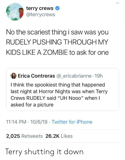 "iphone 2: terry crews  @terrycrews  Comep  Соmер  Find  No the scariest thing i saw was you  RUDELY PUSHING THROUGH MY  KIDS LIKE A ZOMBIE to ask for one  Erica Contreras @ericabrianne 19h  I think the spookiest thing that happened  last night at Horror Nights was when Terry  Crews RUDELY said ""UH Nooo"" when I  asked for a picture  11:14 PM 10/6/19 Twitter for iPhone  2,025 Retweets 26.2K Likes Terry shutting it down"