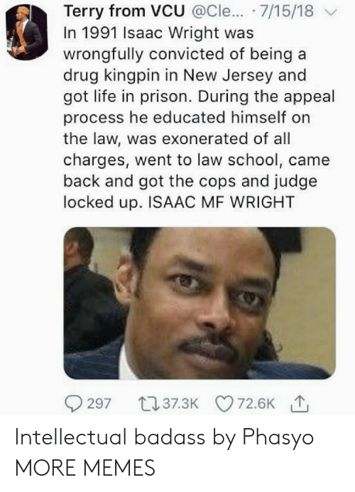 New Jersey: Terry from VCU @Cle... 7/15/18 v  In 1991 Isaac Wright was  wrongfully convicted of being a  drug kingpin in New Jersey and  got life in prison. During the appeal  process he educated himself on  the law, was exonerated of all  charges, went to law school, came  back and got the cops and judge  locked up. ISAAC MF WRIGHT Intellectual badass by Phasyo MORE MEMES