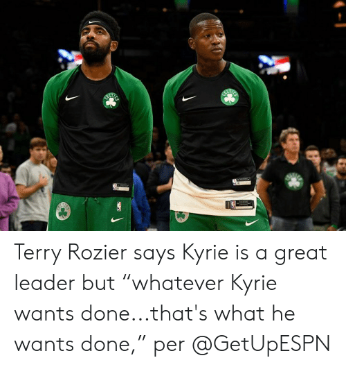 "What, Done, and Great: Terry Rozier says Kyrie is a great leader but ""whatever Kyrie wants done...that's what he wants done,"" per @GetUpESPN"