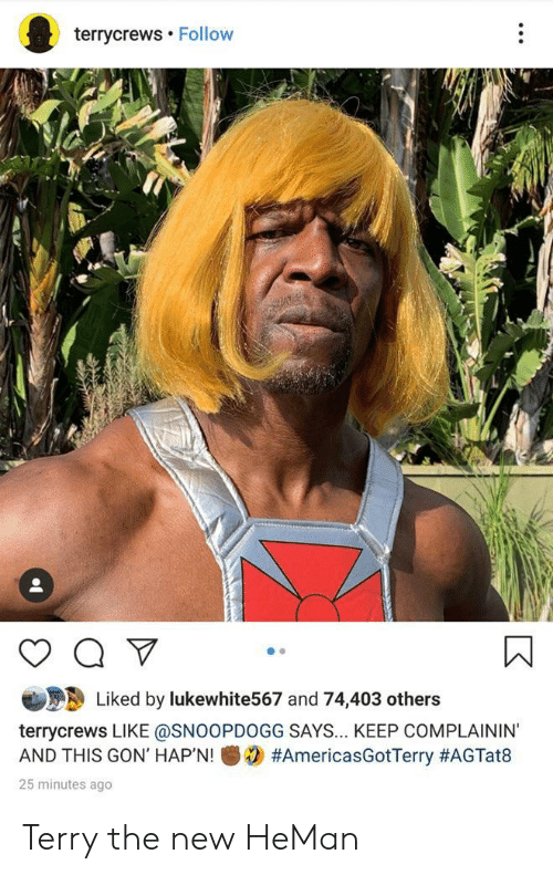 gon: terrycrews Follow  Liked by lukewhite567 and 74,403 others  terrycrews LIKE @SNOOPDOGG SAYS... KEEP COMPLAININ'  #AmericasGotTerry #AGTat8  AND THIS GON' HAP'N!  25 minutes ago Terry the new HeMan
