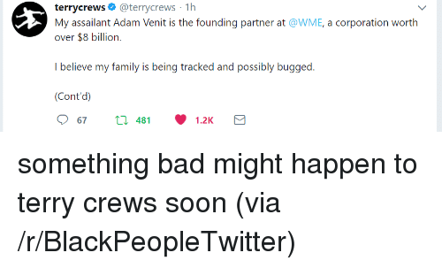 Bad, Blackpeopletwitter, and Family: terrycrews o @terrycrews 1h  My assailant Adam Venit is the founding partner at @WME, a corporation worth  over $8 billion.  I believe my family is being tracked and possibly bugged  (Cont'd)  67t481.2K <p>something bad might happen to terry crews soon (via /r/BlackPeopleTwitter)</p>