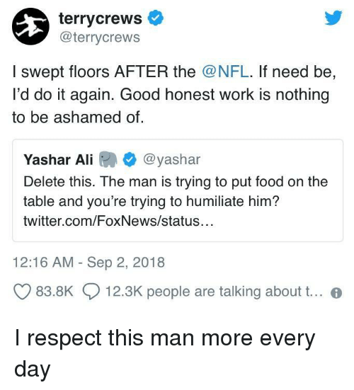 humiliate: terrycrews  @terrycrews  I swept floors AFTER the @NFL. If need be,  I'd do it again. Good honest work is nothing  to be ashamed of  Yashar Ali @yashar  Delete this. The man is trying to put food on the  table and you're trying to humiliate him?  twitter.com/FoxNews/status  12:16 AM - Sep 2, 2018  83.8K  12.3K people are talking about t.. I respect this man more every day
