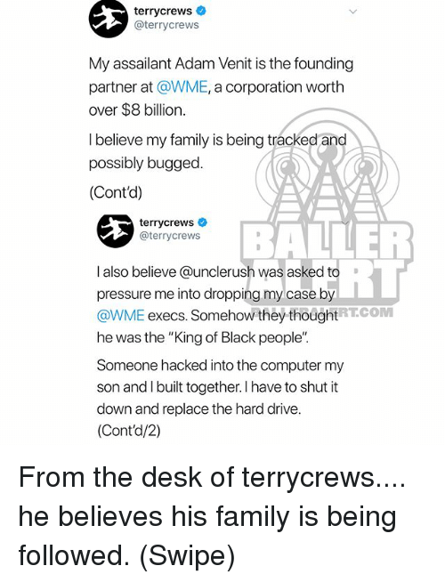"Family, Memes, and Pressure: terrycrews  @terrycrews  My assailant Adam Venit is the founding  partner at @WME, a corporation worth  over $8 billion.  l believe my family is being tracked and  possibly bugged.  (Cont'd)  terrycrewsネ  @terrycrews  BALLER  RT  I also believe @unclerush was asked to  pressure me into dropping my case by  @WME execs. Somehow they thoughtRTCOM  he was the ""King of Black people""  Someone hacked into the computer my  son and I built together. I have to shut it  down and replace the hard drive.  (Cont'd/2) From the desk of terrycrews.... he believes his family is being followed. (Swipe)"