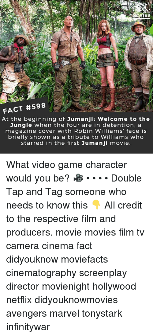Memes, Movies, and Netflix: TES  FACT #598  At the beginning of Jumanji: Welcome to the  Jungle when the four are in detention, a  magazine cover with Robin Williams' face is  briefly shown as a tribute to Williams who  starred in the first Jumanji movie What video game character would you be? 🎥 • • • • Double Tap and Tag someone who needs to know this 👇 All credit to the respective film and producers. movie movies film tv camera cinema fact didyouknow moviefacts cinematography screenplay director movienight hollywood netflix didyouknowmovies avengers marvel tonystark infinitywar
