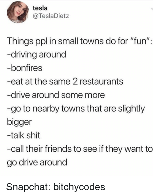 """Driving, Friends, and Shit: tesla  @TeslaDietz  Things ppl in small towns do for """"fun"""":  -driving around  -bonfires  -eat at the same 2 restaurants  -drive around some more  -go to nearby towns that are slightly  bigger  -talk shit  -call their friends to see if they want to  go drive around Snapchat: bitchycodes"""