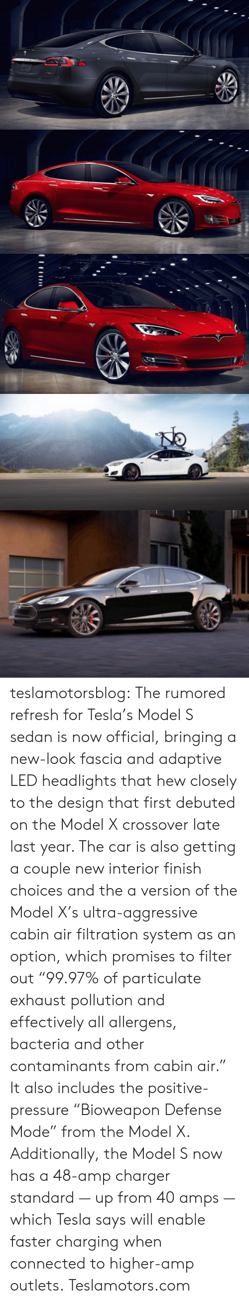 "Pressure, Tumblr, and Blog: teslamotorsblog:  The rumored refresh for Tesla's Model S sedan is now official, bringing a new-look fascia and adaptive LED headlights that hew closely to the design that first debuted on the Model X crossover late last year. The car is also getting a couple new interior finish choices and the a version of the Model X's ultra-aggressive cabin air filtration system as an option, which promises to filter out ""99.97% of particulate exhaust pollution and effectively all allergens, bacteria and other contaminants from cabin air."" It also includes the positive-pressure ""Bioweapon Defense Mode"" from the Model X.  Additionally, the Model S now has a 48-amp charger standard — up from 40 amps — which Tesla says will enable faster charging when connected to higher-amp outlets.  Teslamotors.com"