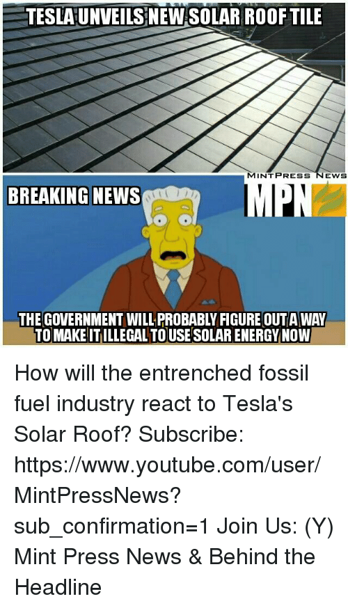 Memes, youtube.com, and Breaking News: TESLAUNVEILS NEW SOLAR ROOF TILE  MINT PRESS NEWS  BREAKING NEWS  THE GOVERNMENT WILLPROBABLYFIGURE OUTA WAY  TO MAKE ITILLEGAL TOUSE SOLARENERGY NOW How will the entrenched fossil fuel industry react to Tesla's Solar Roof?  Subscribe: https://www.youtube.com/user/MintPressNews?sub_confirmation=1 Join Us: (Y) Mint Press News & Behind the Headline