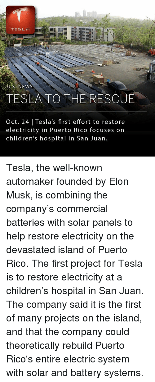 Children, Memes, and Children's Hospital: TESLR  U.S. NEW  TESLA TO THE RESCUE  Oct. 24 | Tesla's first effort to restore  electricity in Puerto Rico focuses on  children's hospital in San Juan. Tesla, the well-known automaker founded by Elon Musk, is combining the company's commercial batteries with solar panels to help restore electricity on the devastated island of Puerto Rico. The first project for Tesla is to restore electricity at a children's hospital in San Juan. The company said it is the first of many projects on the island, and that the company could theoretically rebuild Puerto Rico's entire electric system with solar and battery systems.