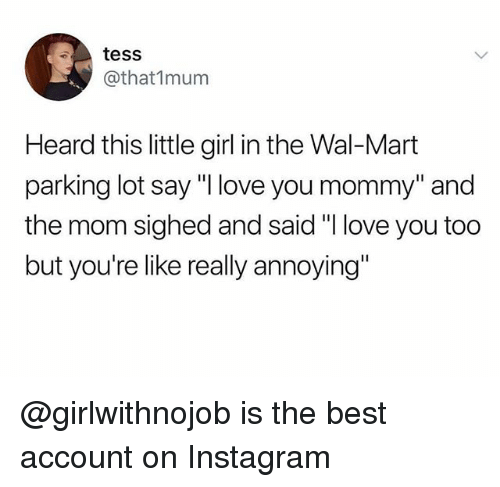 """Instagram, Love, and Wal Mart: tess  @that1mum  Heard this little girl in the Wal-Mart  parking lot say """"Ilove you mommy"""" and  the mom sighed and said """"I love you too  but you're like really annoying"""" @girlwithnojob is the best account on Instagram"""