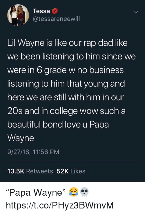 "Beautiful, College, and Dad: Tessa  @tessareneewill  Lil Wayne is like our rap dad like  we been listening to him since we  were in 6 grade w no business  listening to him that young and  here we are still with him in our  20s and in college wow sucha  beautiful bond love u Papa  Wayne  9/27/18, 11:56 PM  13.5K Retweets 52K Likes ""Papa Wayne"" 😂💀 https://t.co/PHyz3BWmvM"