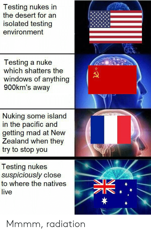 island: Testing nukes in  the desert for an  isolated testing  environment  Testing a nuke  which shatters the  windows of anything  900km's away  Nuking some island  in the pacific and  getting mad at New  Zealand when they  try to stop you  Testing nukes  suspiciously close  to where the natives  live  * Mmmm, radiation