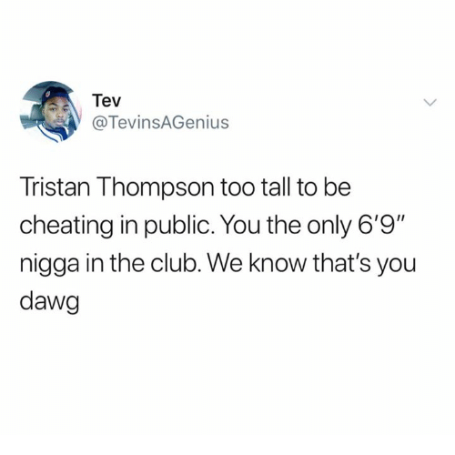 "Cheating, Club, and Tristan Thompson: Tev  @TevinsAGenius  Tristan Thompson too tall to be  cheating in public. You the only 6'9""  nigga in the club. We know that's you  dawg"