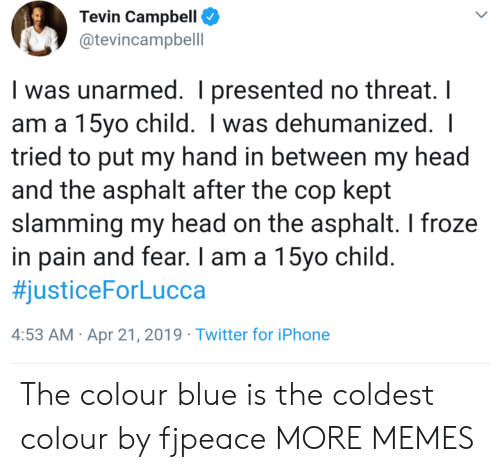 campbell: Tevin Campbell  @tevincampbell  I was unarmed. I presented no threat. I  am a 15yo child. I was dehumanized.  tried to put my hand in between my head  and the asphalt after the cop kept  slamming my head on the asphalt. I froze  in pain and fear. I am a 15vo child  #justiceForLucca  4:53 AM Apr 21, 2019 Twitter for iPhone The colour blue is the coldest colour by fjpeace MORE MEMES