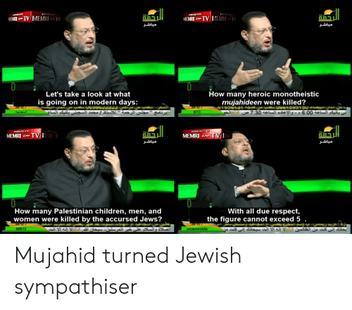 """Children, Respect, and What Is: TEW DBY  TV MEMRTV  MEMRI TV MEMR  MEMRI  TV  مباشر  مباشر  How many heroic monotheistic  mujahideen were killed?  Let's take a look at what  is going on in modern days:  """"  7:30 تي ياتيكم الساعة 0 6:0م. والإعدد الساعه  STC  TRANSLATED BY  TRANSEATED BY  TV I  MEMRI TVI  MEMRI  مباشر  مباشر  With all due respect,  the figure cannot exceed 5 .  How many Palestinian children, men, and  women were killed by the accursed Jews?  C9 12  تريد ربمص  بحانك إني كنت من الظلمن  O9-13  90613  omanmobile Mujahid turned Jewish sympathiser"""