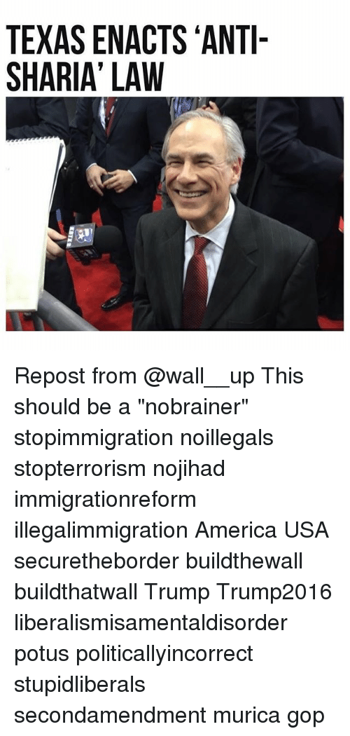 "America, Memes, and Texas: TEXAS ENACTS ANTI-  SHARIA' LAW Repost from @wall__up This should be a ""nobrainer"" stopimmigration noillegals stopterrorism nojihad immigrationreform illegalimmigration America USA securetheborder buildthewall buildthatwall Trump Trump2016 liberalismisamentaldisorder potus politicallyincorrect stupidliberals secondamendment murica gop"