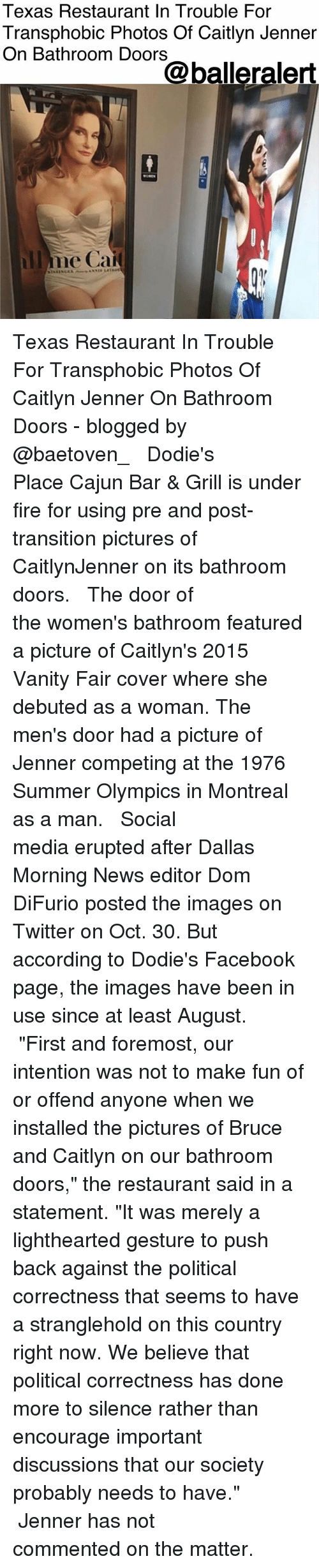 "vanity fair: Texas Restaurant In Trouble For  Transphobic Photos Of Caitlyn Jenner  On Bathroom Doors  @balleralert  llme Cai Texas Restaurant In Trouble For Transphobic Photos Of Caitlyn Jenner On Bathroom Doors - blogged by @baetoven_ ⠀⠀⠀⠀⠀⠀⠀ ⠀⠀⠀⠀⠀⠀⠀ Dodie's Place Cajun Bar & Grill is under fire for using pre and post-transition pictures of CaitlynJenner on its bathroom doors. ⠀⠀⠀⠀⠀⠀⠀ ⠀⠀⠀⠀⠀⠀⠀ The door of the women's bathroom featured a picture of Caitlyn's 2015 Vanity Fair cover where she debuted as a woman. The men's door had a picture of Jenner competing at the 1976 Summer Olympics in Montreal as a man. ⠀⠀⠀⠀⠀⠀⠀ ⠀⠀⠀⠀⠀⠀⠀ Social media erupted after Dallas Morning News editor Dom DiFurio posted the images on Twitter on Oct. 30. But according to Dodie's Facebook page, the images have been in use since at least August. ⠀⠀⠀⠀⠀⠀⠀ ⠀⠀⠀⠀⠀⠀⠀ ""First and foremost, our intention was not to make fun of or offend anyone when we installed the pictures of Bruce and Caitlyn on our bathroom doors,"" the restaurant said in a statement. ""It was merely a lighthearted gesture to push back against the political correctness that seems to have a stranglehold on this country right now. We believe that political correctness has done more to silence rather than encourage important discussions that our society probably needs to have."" ⠀⠀⠀⠀⠀⠀⠀ ⠀⠀⠀⠀⠀⠀⠀ Jenner has not commented on the matter."