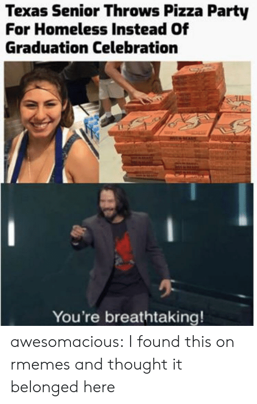 Homeless, Party, and Pizza: Texas Senior Throws Pizza Party  For Homeless Instead Of  Graduation Celebration  You're breathtaking! awesomacious:  I found this on rmemes and thought it belonged here