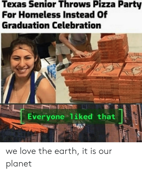 Homeless, Love, and Party: Texas Senior Throws Pizza Party  For Homeless Instead Of  Graduation Celebration  Everyone 1iked that we love the earth, it is our planet