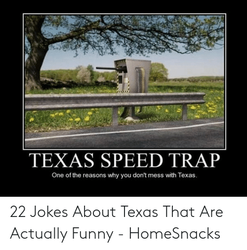 Texas Meme: TEXAS SPEED TRAP  One of the reasons why you don't mess with Texas. 22 Jokes About Texas That Are Actually Funny - HomeSnacks