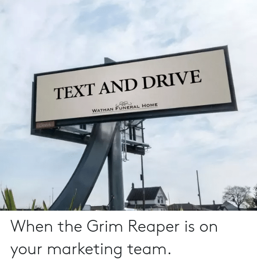 Drive, Home, and Text: TEXT AND DRIVE  WATHAN FUNERAL HOME When the Grim Reaper is on your marketing team.