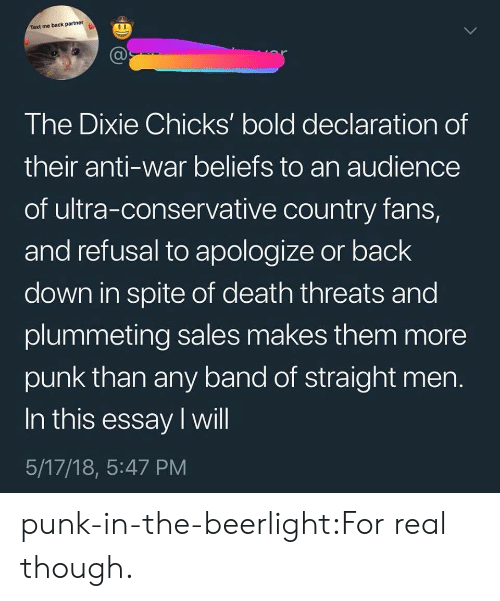 Tumblr, Blog, and Death: Text me back partner  The Dixie Chicks' bold declaration of  their anti-war beliefs to an audience  of ultra-conservative country fans,  and refusal to apologize or back  down in spite of death threats and  plummeting sales makes them more  punk than any band of straight men  In this essay I will  5/17/18, 5:47 PM punk-in-the-beerlight:For real though.