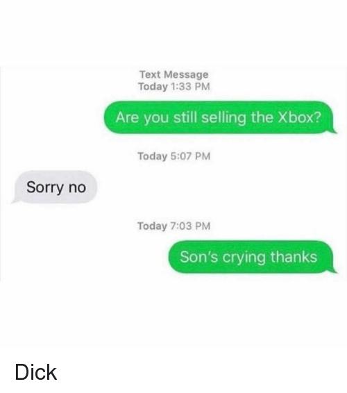 Crying, Funny, and Sorry: Text Message  Today 1:33 PM  Are you still selling the Xbox?  Today 5:07 PM  Sorry no  Today 7:03 PM  Son's crying thanks Dick