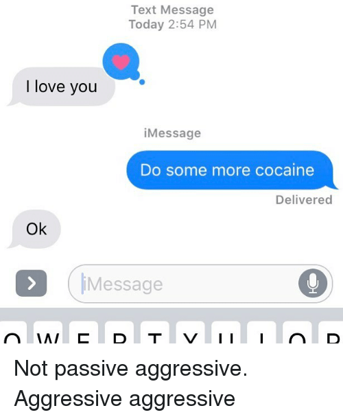 Love, Relationships, and Some More: Text Message  Today 2:54 PM  I love you  iMessage  Do some more cocaine  Delivered  Ok  iMessage Not passive aggressive. Aggressive aggressive
