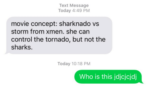 Text: Text Message  Today 4:49 PM  movie concept: sharknado vs  storm from xmen. she can  control the tornado, but not the  sharks.  Today 10:18 PM  Who is this jdjcjcjdj