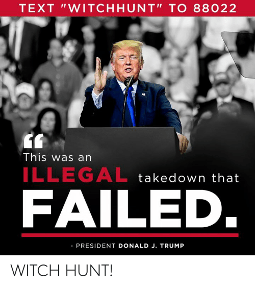 """Text, Trump, and Witch: TEXT """"WITCHHUNT"""" TO 88022  This was an  ILLEGAL takedown that  FAILED  PRESIDENT DONALD J. TRUMP WITCH HUNT!"""