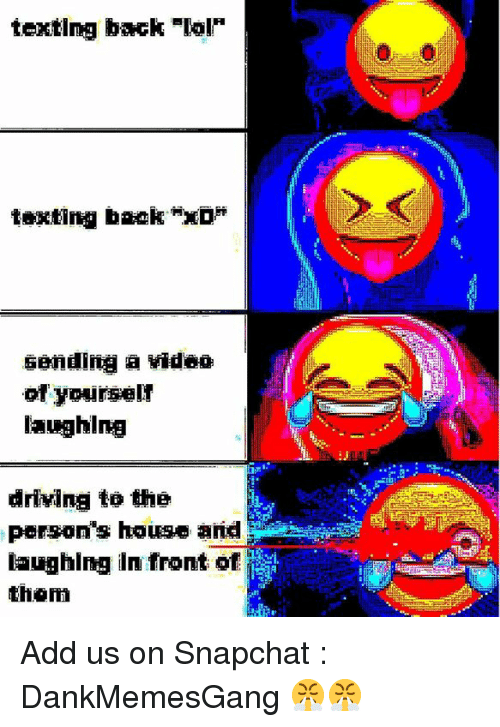 "Driving, Lol, and Memes: texting back-lol  texting back ""xD*  sending a video  of yourselr  laughing  Nii  driving to the  person's house a  laughing in front of  than Add us on Snapchat : DankMemesGang 😤😤"