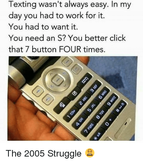 Click, Dank, and Struggle: Texting wasn't always easy. In my  day you had to work for it.  You had to want it.  You need an S? You better click  that 7 button FOUR times. The 2005 Struggle 😩